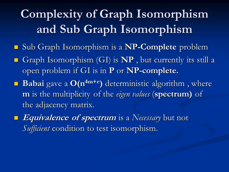 Complexity of Graph Isomorphism and Sub Graph Isomorphism Sub Graph Isomorphism is a NP-Complete problem Sub Graph Isomorphism is a NP-Complete problem Graph Isomorphism (GI) is NP, but currently its still a open problem if GI is in P or NP-complete.