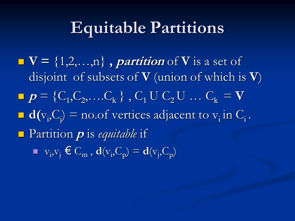 Equitable Partitions V = {1,2,…,n}, partition of V is a set of disjoint of subsets of V (union of which is V) V = {1,2,…,n}, partition of V is a set of disjoint of subsets of V (union of which is V) p = {C 1,C 2,….C k }, C 1 U C 2 U … C k = V p = {C 1,C 2,….C k }, C 1 U C 2 U … C k = V d(v i,C j ) = no.of vertices adjacent to v i in C i.