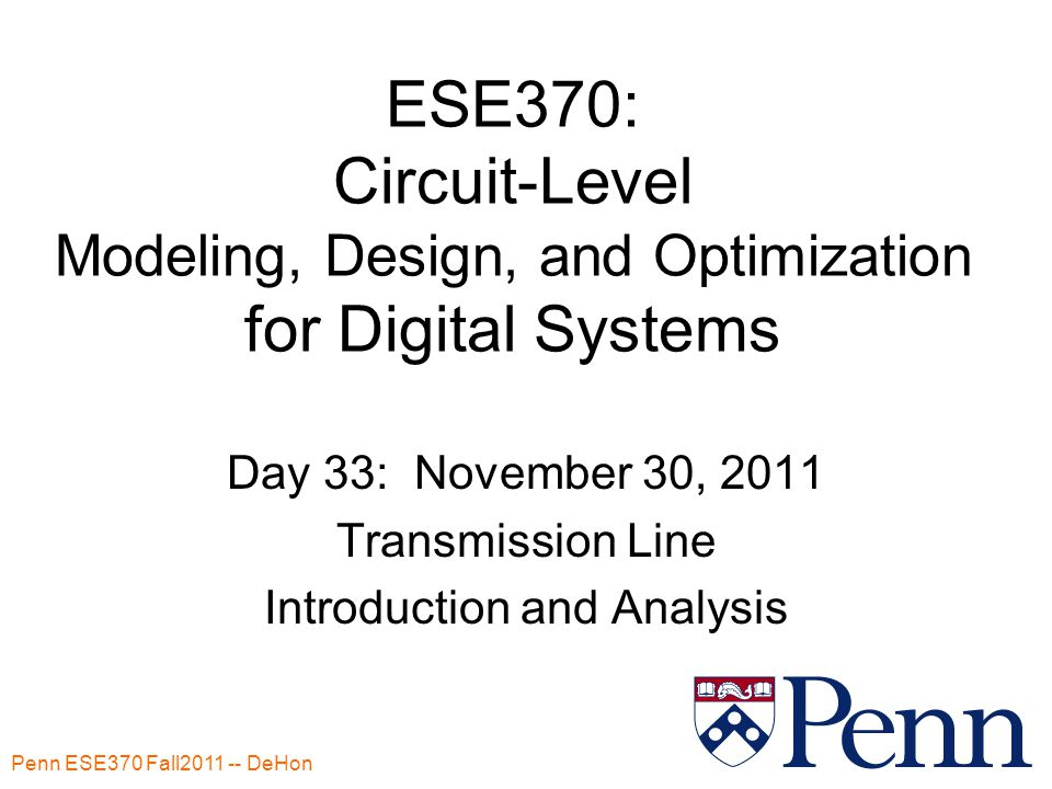 Penn ESE370 Fall2011 -- DeHon 1 ESE370: Circuit-Level Modeling, Design, and Optimization for Digital Systems Day 33: November 30, 2011 Transmission Line Introduction and Analysis
