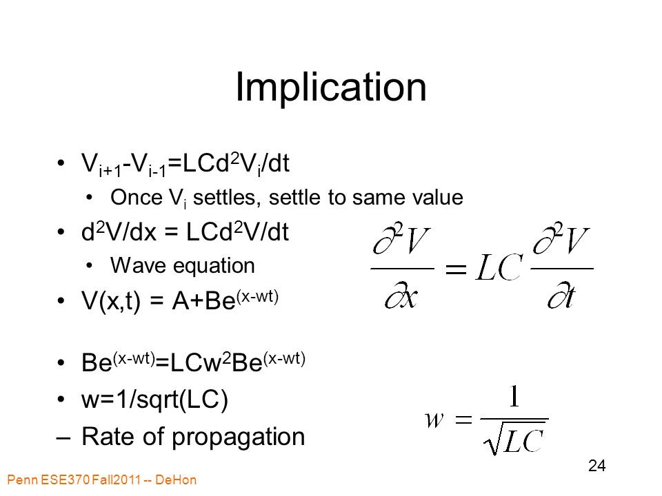 Implication V i+1 -V i-1 =LCd 2 V i /dt Once V i settles, settle to same value d 2 V/dx = LCd 2 V/dt Wave equation V(x,t) = A+Be (x-wt) Be (x-wt) =LCw 2 Be (x-wt) w=1/sqrt(LC) –Rate of propagation Penn ESE370 Fall2011 -- DeHon 24