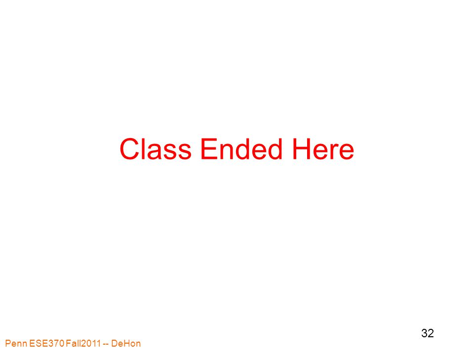Class Ended Here Penn ESE370 Fall2011 -- DeHon 32