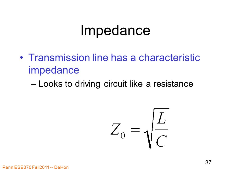 Impedance Transmission line has a characteristic impedance –Looks to driving circuit like a resistance Penn ESE370 Fall2011 -- DeHon 37