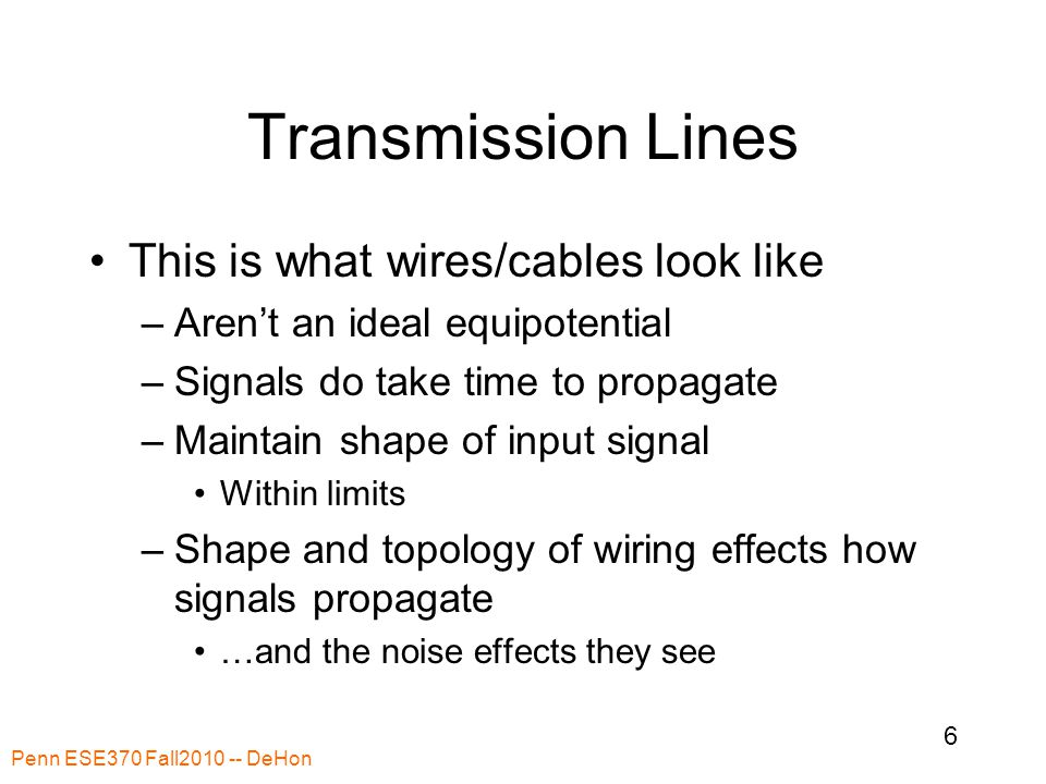 Transmission Lines This is what wires/cables look like –Aren't an ideal equipotential –Signals do take time to propagate –Maintain shape of input signal Within limits –Shape and topology of wiring effects how signals propagate …and the noise effects they see Penn ESE370 Fall2010 -- DeHon 6