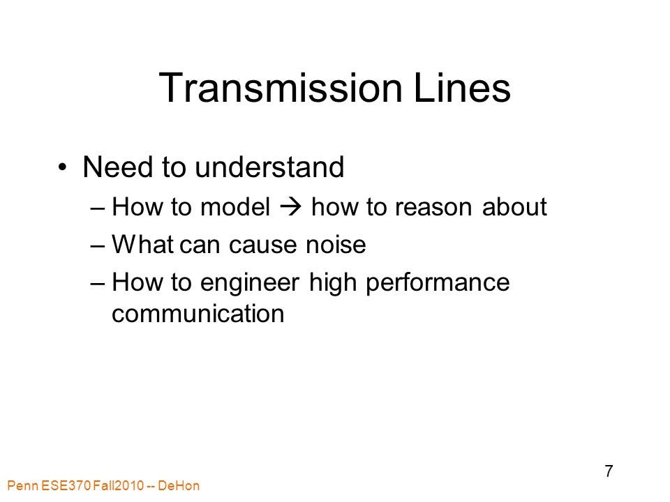 Transmission Lines Need to understand –How to model  how to reason about –What can cause noise –How to engineer high performance communication Penn ESE370 Fall2010 -- DeHon 7
