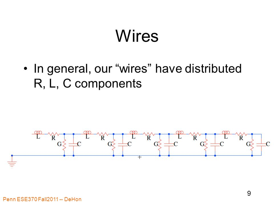 Wires In general, our wires have distributed R, L, C components Penn ESE370 Fall2011 -- DeHon 9