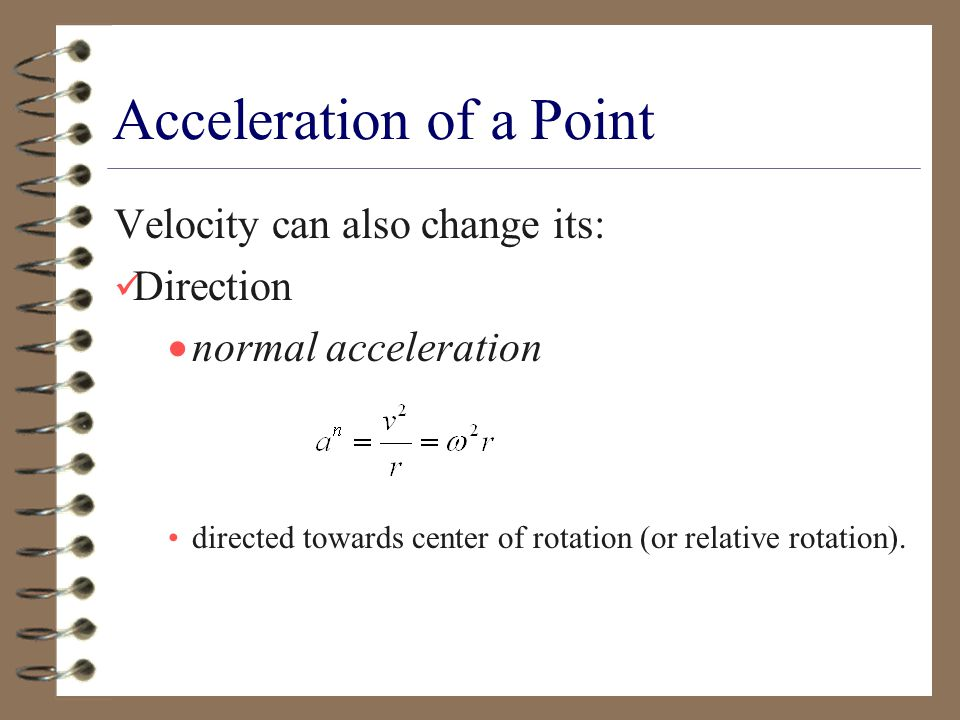 Velocity can also change its: Direction  normal acceleration directed towards center of rotation (or relative rotation).