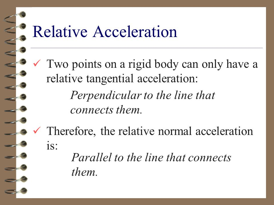 Relative Acceleration Two points on a rigid body can only have a relative tangential acceleration: Therefore, the relative normal acceleration is: Perpendicular to the line that connects them.