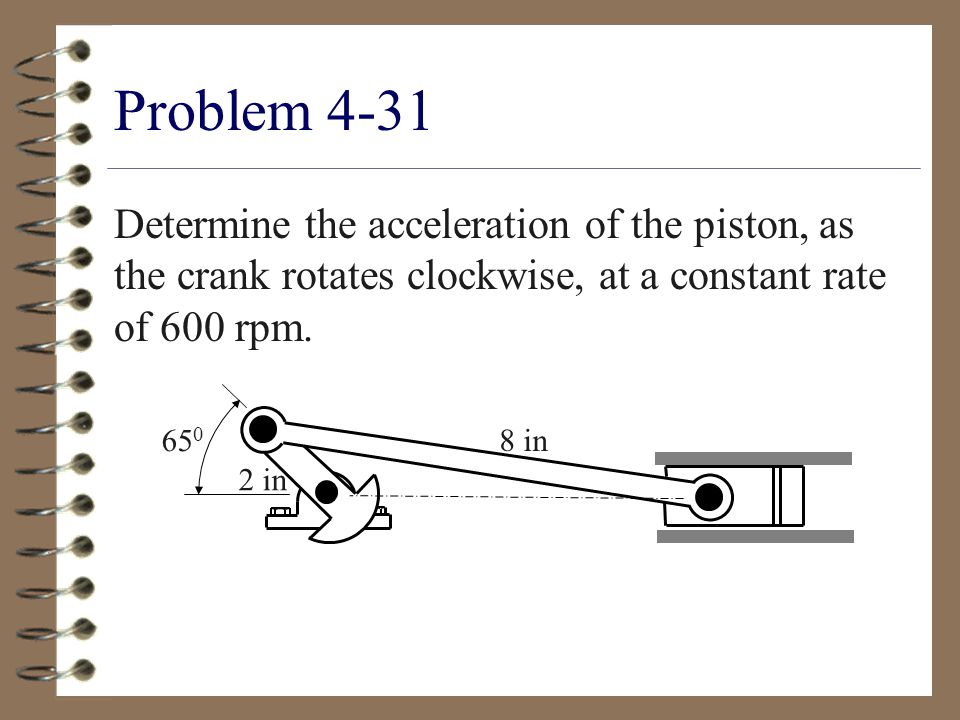 Problem 4-31 Determine the acceleration of the piston, as the crank rotates clockwise, at a constant rate of 600 rpm.