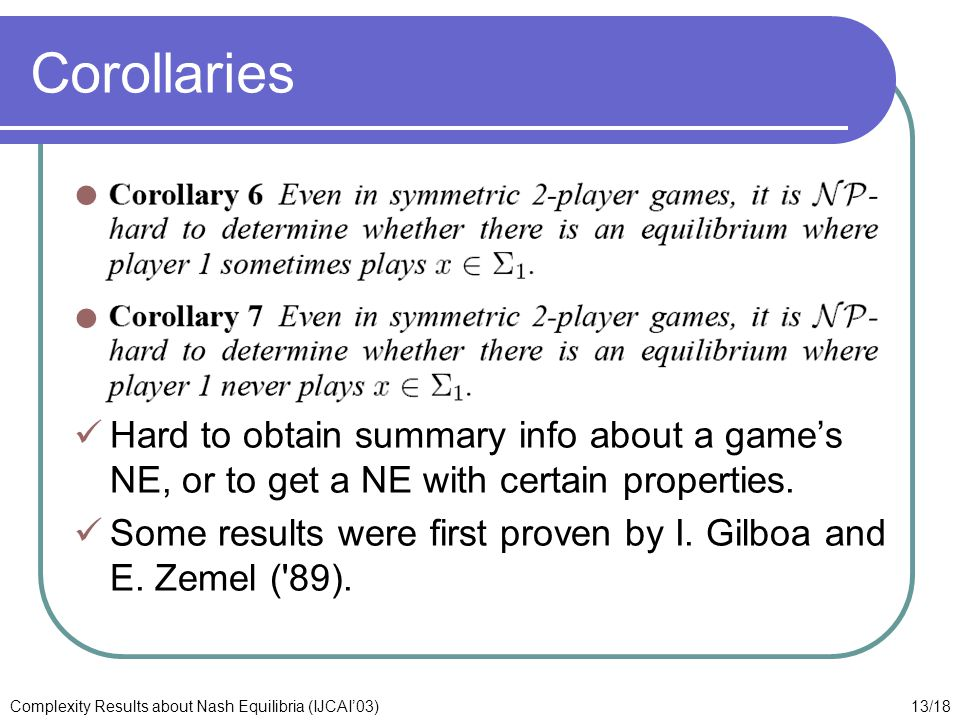 13/18Complexity Results about Nash Equilibria (IJCAI'03) Corollaries Hard to obtain summary info about a game's NE, or to get a NE with certain properties.