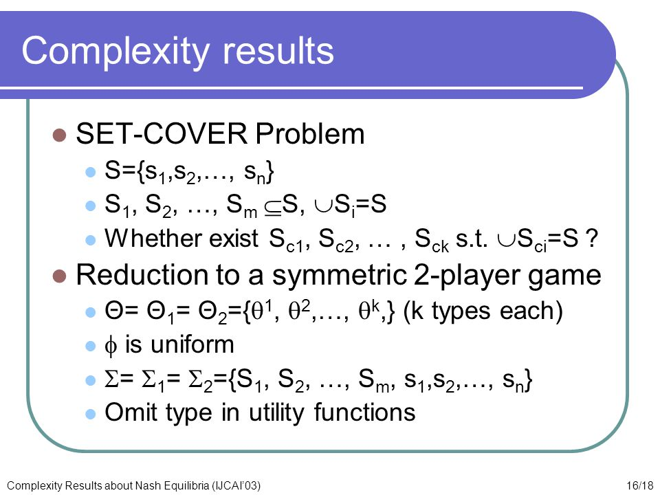 16/18Complexity Results about Nash Equilibria (IJCAI'03) Complexity results SET-COVER Problem S={s 1,s 2,…, s n } S 1, S 2, …, S m  S,  S i =S Whether exist S c1, S c2, …, S ck s.t.