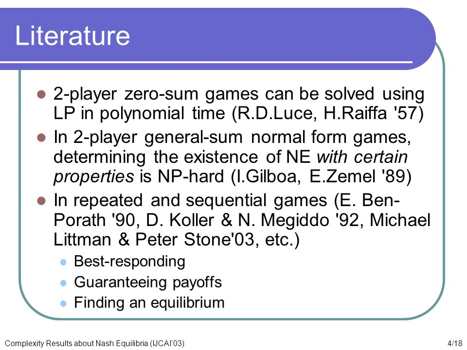 4/18Complexity Results about Nash Equilibria (IJCAI'03) Literature 2-player zero-sum games can be solved using LP in polynomial time (R.D.Luce, H.Raiffa 57) In 2-player general-sum normal form games, determining the existence of NE with certain properties is NP-hard (I.Gilboa, E.Zemel 89) In repeated and sequential games (E.