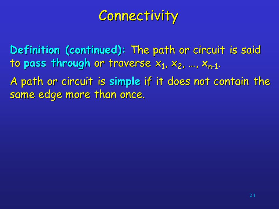 24Connectivity Definition (continued): The path or circuit is said to pass through or traverse x 1, x 2, …, x n-1. A path or circuit is simple if it d