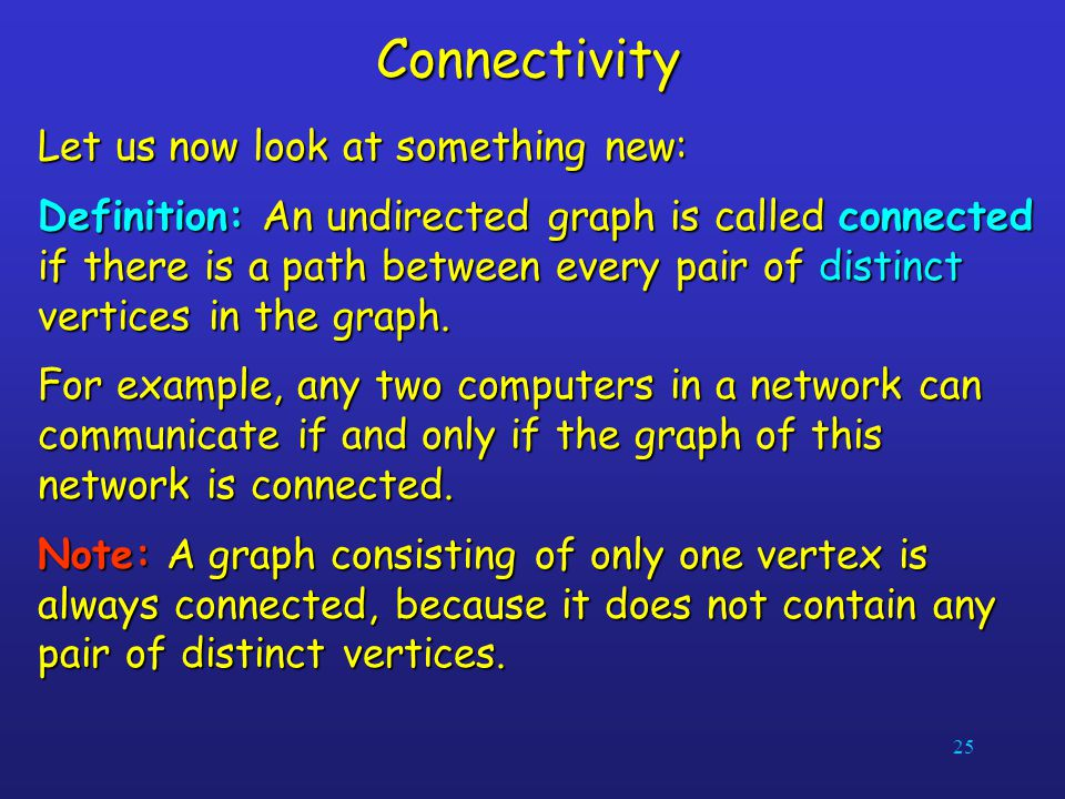 25Connectivity Let us now look at something new: Definition: An undirected graph is called connected if there is a path between every pair of distinct