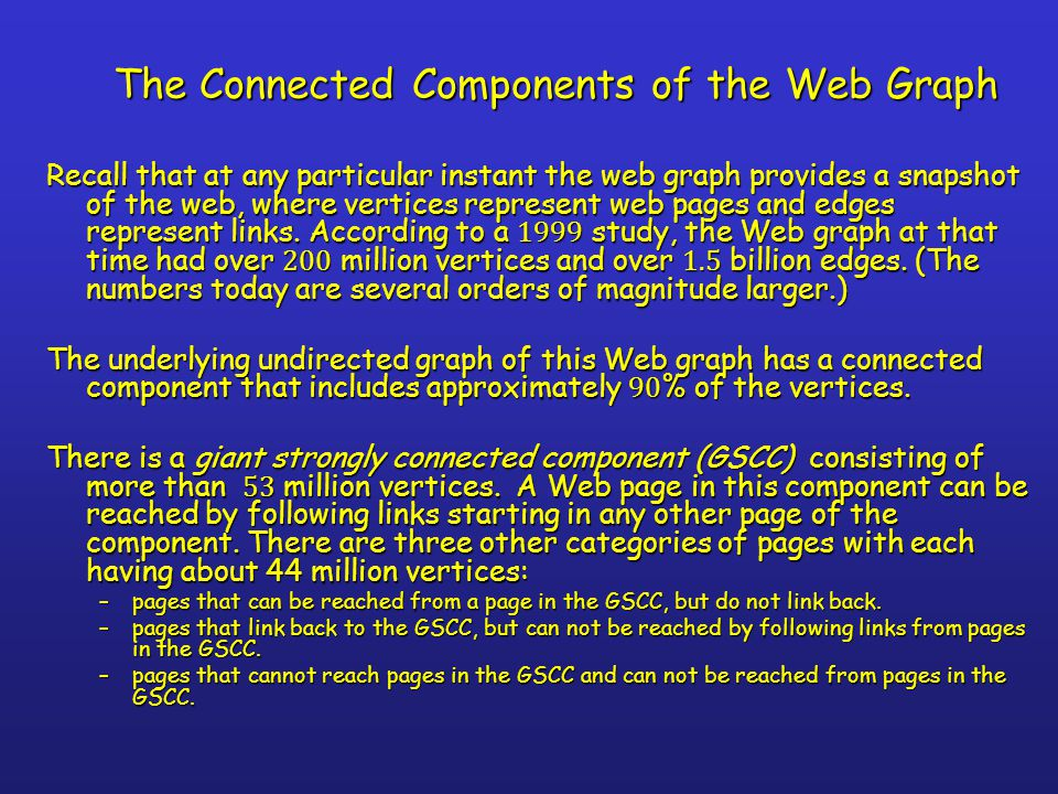 The Connected Components of the Web Graph Recall that at any particular instant the web graph provides a snapshot of the web, where vertices represent