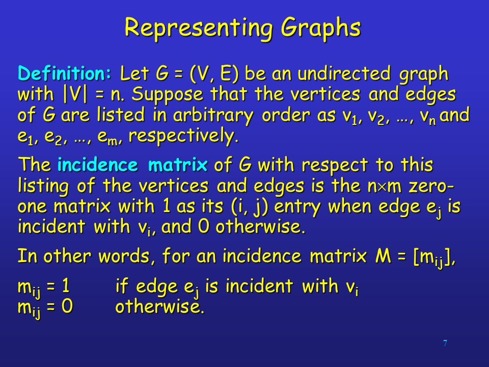 7 Representing Graphs Definition: Let G = (V, E) be an undirected graph with  V  = n. Suppose that the vertices and edges of G are listed in arbitrary