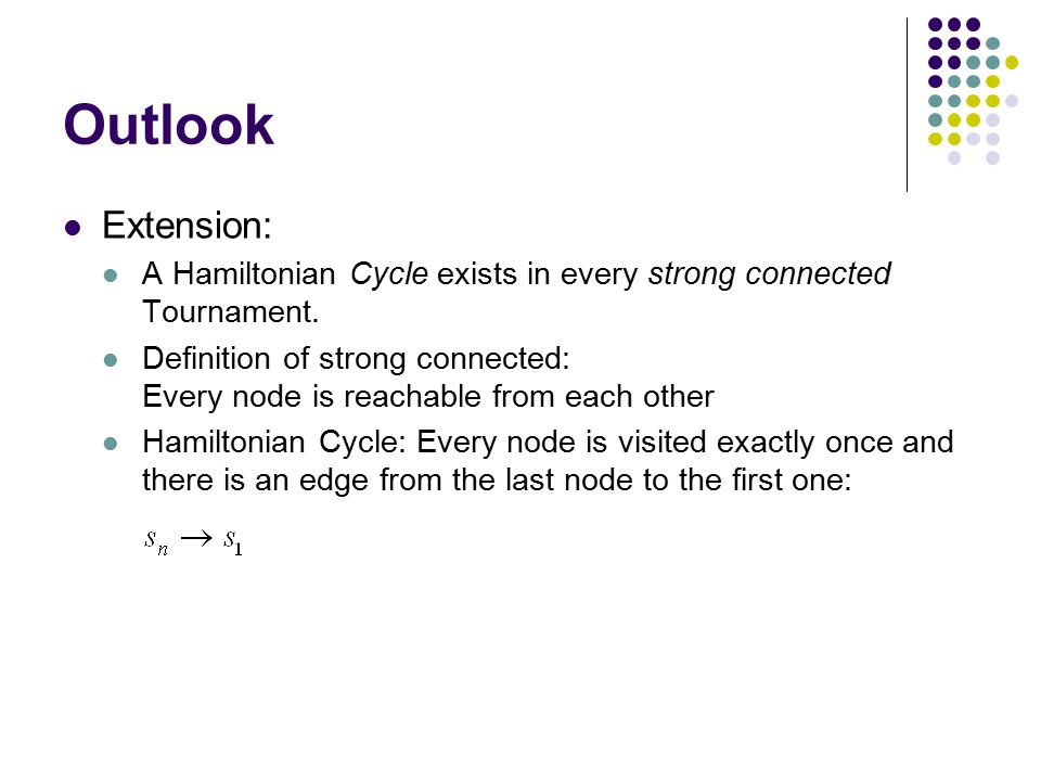 Outlook Extension: A Hamiltonian Cycle exists in every strong connected Tournament. Definition of strong connected: Every node is reachable from each