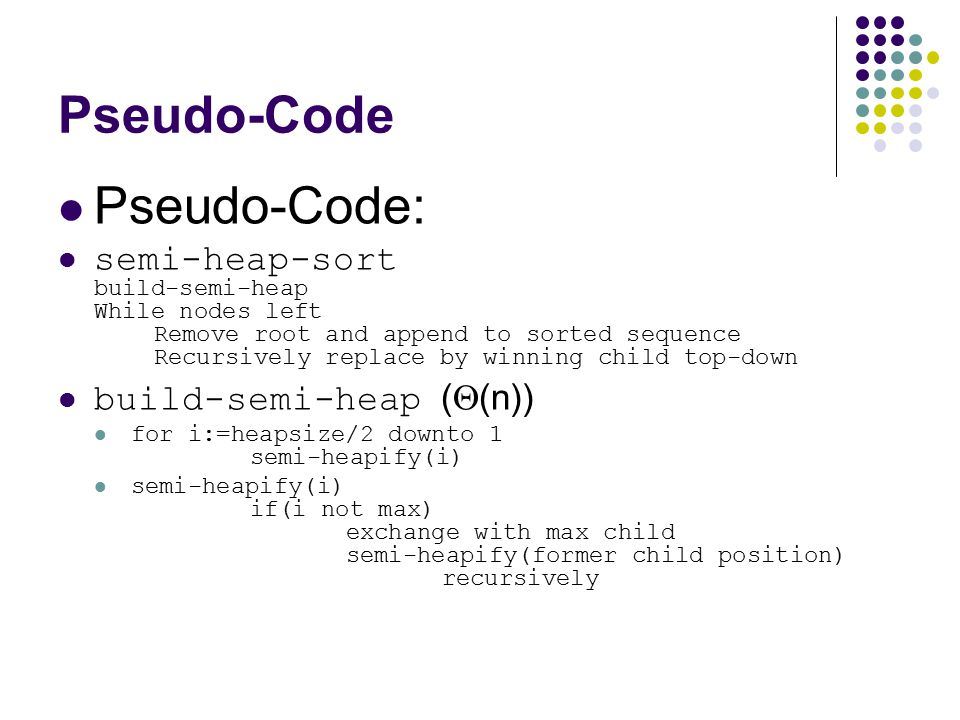 Pseudo-Code Pseudo-Code: semi-heap-sort build-semi-heap While nodes left Remove root and append to sorted sequence Recursively replace by winning chil
