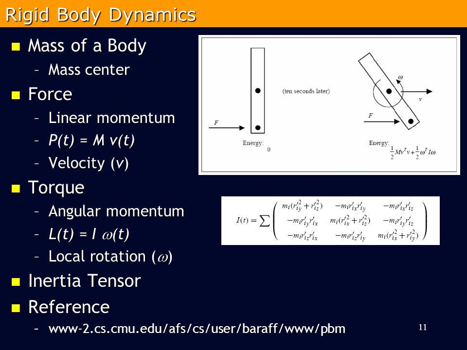 Mass of a Body Mass of a Body –Mass center Force Force –Linear momentum –P(t) = M v(t) –Velocity (v) Torque Torque –Angular momentum –L(t) = I  (t) –Local rotation (  ) Inertia Tensor Inertia Tensor Reference Reference –www-2.cs.cmu.edu/afs/cs/user/baraff/www/pbm 11 Rigid Body Dynamics
