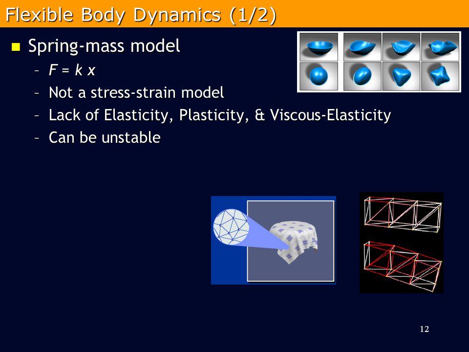 Spring-mass model Spring-mass model –F = k x –Not a stress-strain model –Lack of Elasticity, Plasticity, & Viscous-Elasticity –Can be unstable 12 Flexible Body Dynamics (1/2)