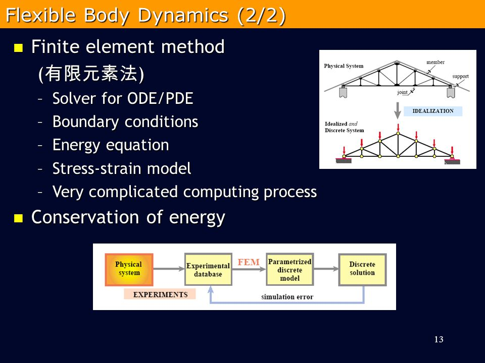 13 Flexible Body Dynamics (2/2) Finite element method Finite element method ( 有限元素法 ) –Solver for ODE/PDE –Boundary conditions –Energy equation –Stress-strain model –Very complicated computing process Conservation of energy Conservation of energy
