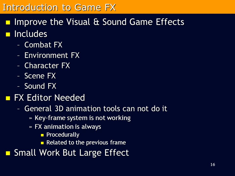 Improve the Visual & Sound Game Effects Improve the Visual & Sound Game Effects Includes Includes –Combat FX –Environment FX –Character FX –Scene FX –Sound FX FX Editor Needed FX Editor Needed –General 3D animation tools can not do it »Key-frame system is not working »FX animation is always Procedurally Procedurally Related to the previous frame Related to the previous frame Small Work But Large Effect Small Work But Large Effect 16 Introduction to Game FX
