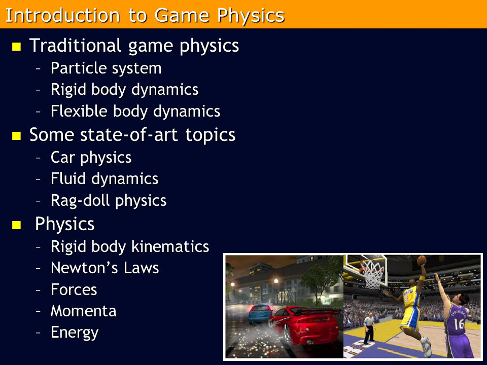 Traditional game physics Traditional game physics –Particle system –Rigid body dynamics –Flexible body dynamics Some state-of-art topics Some state-of-art topics –Car physics –Fluid dynamics –Rag-doll physics Physics Physics –Rigid body kinematics –Newton's Laws –Forces –Momenta –Energy 2 Introduction to Game Physics