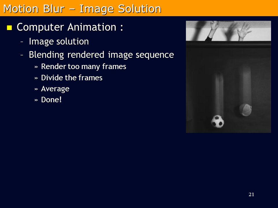 Computer Animation : Computer Animation : –Image solution –Blending rendered image sequence »Render too many frames »Divide the frames »Average »Done.