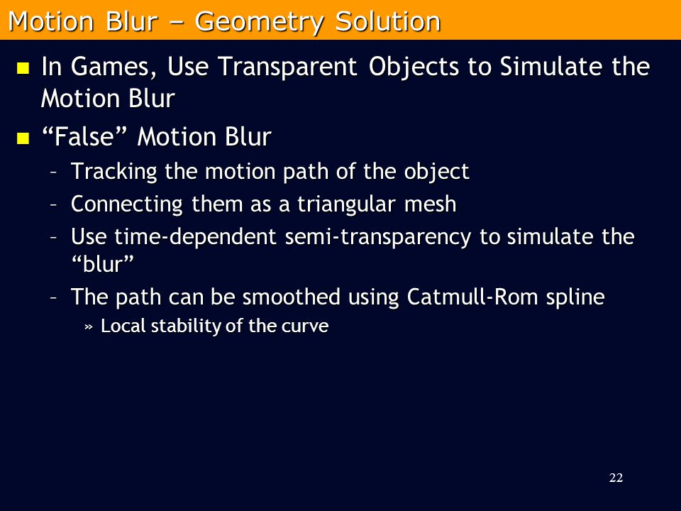 In Games, Use Transparent Objects to Simulate the Motion Blur In Games, Use Transparent Objects to Simulate the Motion Blur False Motion Blur False Motion Blur –Tracking the motion path of the object –Connecting them as a triangular mesh –Use time-dependent semi-transparency to simulate the blur –The path can be smoothed using Catmull-Rom spline »Local stability of the curve 22 Motion Blur – Geometry Solution