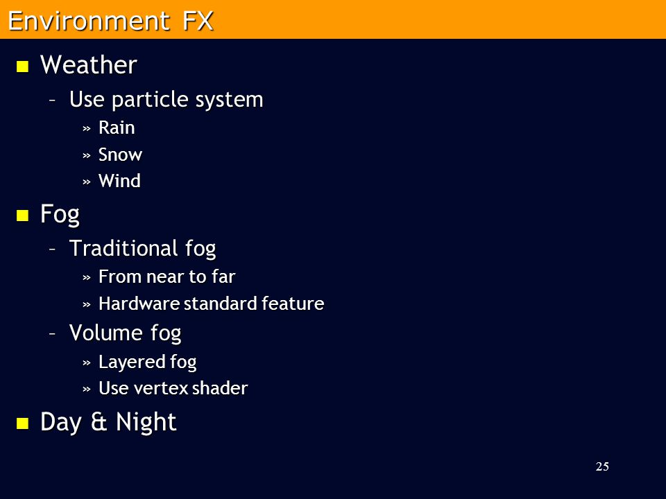 Weather Weather –Use particle system »Rain »Snow »Wind Fog Fog –Traditional fog »From near to far »Hardware standard feature –Volume fog »Layered fog »Use vertex shader Day & Night Day & Night 25 Environment FX