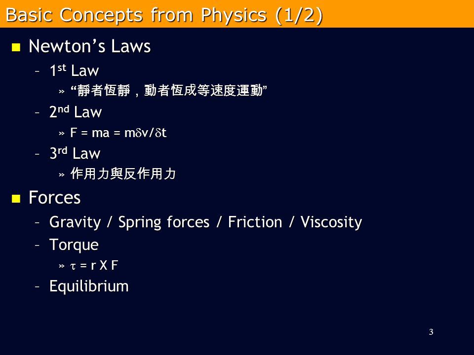 Newton's Laws Newton's Laws –1 st Law » 靜者恆靜,動者恆成等速度運動 –2 nd Law »F = ma = m  v/  t –3 rd Law » 作用力與反作用力 Forces Forces –Gravity / Spring forces / Friction / Viscosity –Torque »  = r X F –Equilibrium 3 Basic Concepts from Physics (1/2)