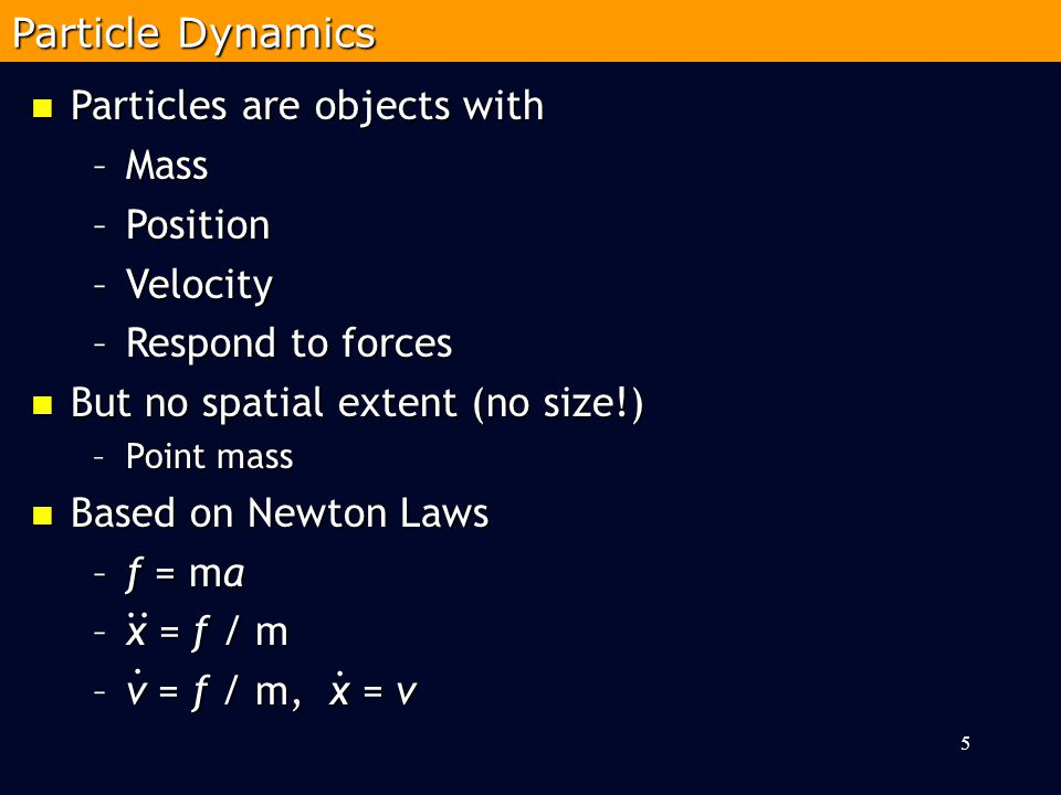 5 Particles are objects with Particles are objects with –Mass –Position –Velocity –Respond to forces But no spatial extent (no size!) But no spatial extent (no size!) –Point mass Based on Newton Laws Based on Newton Laws –f = ma –x = f / m –v = f / m, x = v Particle Dynamics....