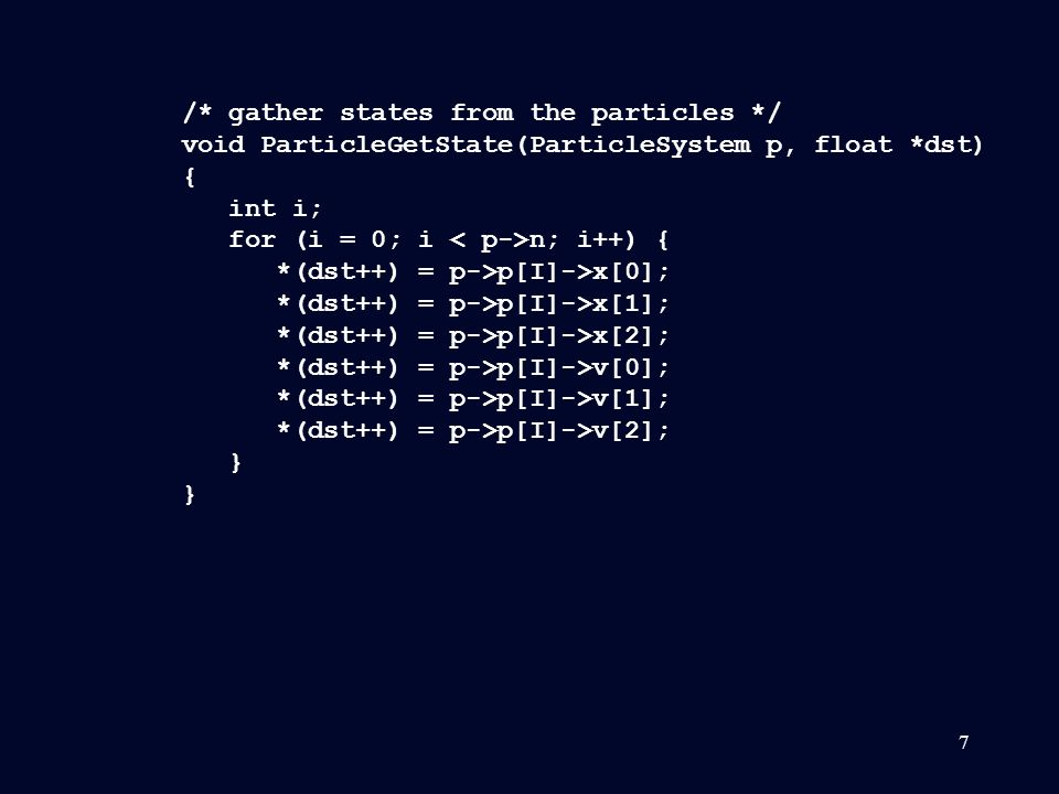 7 /* gather states from the particles */ void ParticleGetState(ParticleSystem p, float *dst) { int i; for (i = 0; i n; i++) { *(dst++) = p->p[I]->x[0]; *(dst++) = p->p[I]->x[1]; *(dst++) = p->p[I]->x[2]; *(dst++) = p->p[I]->v[0]; *(dst++) = p->p[I]->v[1]; *(dst++) = p->p[I]->v[2]; } }