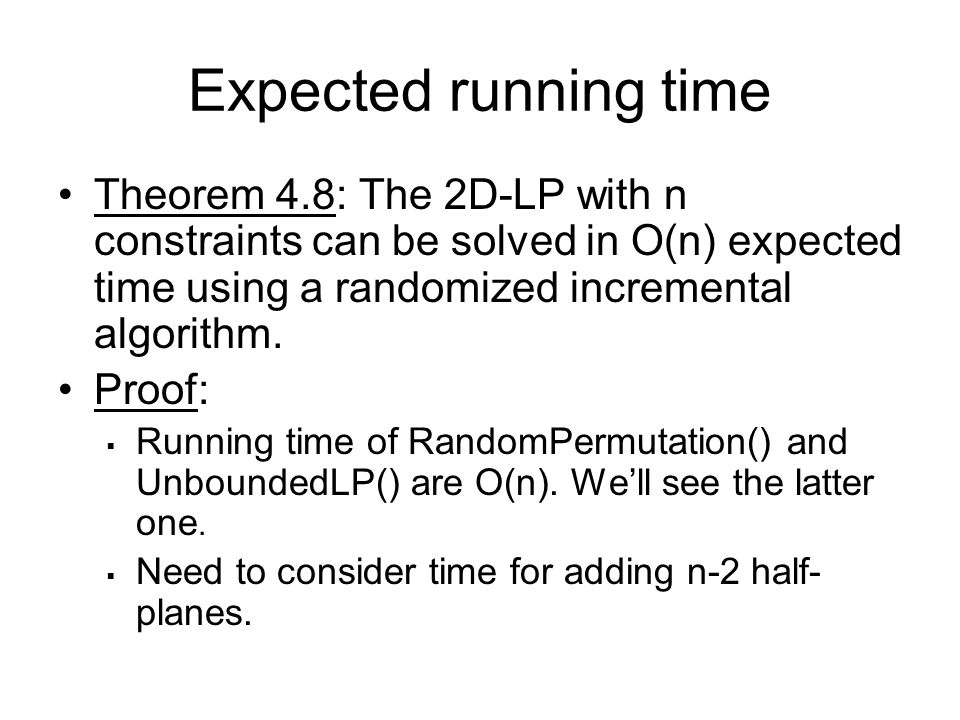 Expected running time Theorem 4.8: The 2D-LP with n constraints can be solved in O(n) expected time using a randomized incremental algorithm.