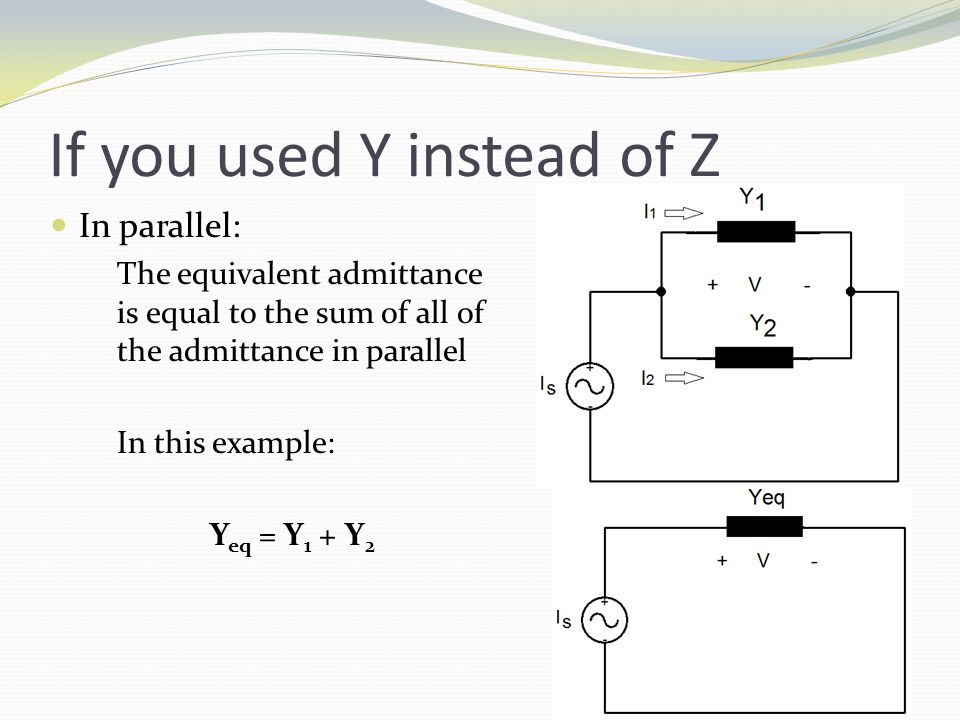 If you used Y instead of Z In parallel: The equivalent admittance is equal to the sum of all of the admittance in parallel In this example: Y eq = Y 1 + Y 2