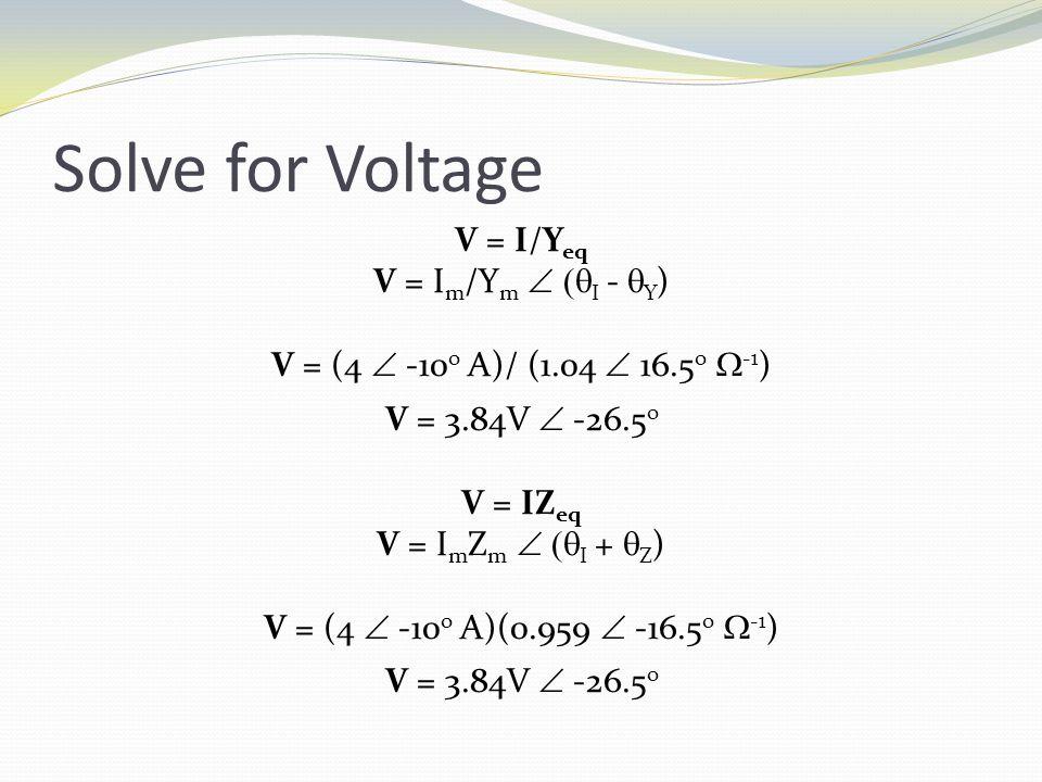 Solve for Voltage V = I/Y eq V = I m /Y m   I -  Y ) V = (4  -10 o A)/ (1.04  16.5 o  -1 ) V = 3.84V  -26.5 o V = IZ eq V = I m Z m   I +  Z ) V = (4  -10 o A)(0.959  -16.5 o  -1 ) V = 3.84V  -26.5 o
