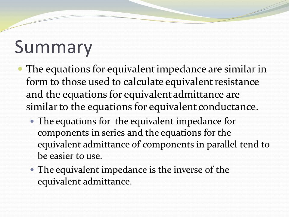 Summary The equations for equivalent impedance are similar in form to those used to calculate equivalent resistance and the equations for equivalent admittance are similar to the equations for equivalent conductance.