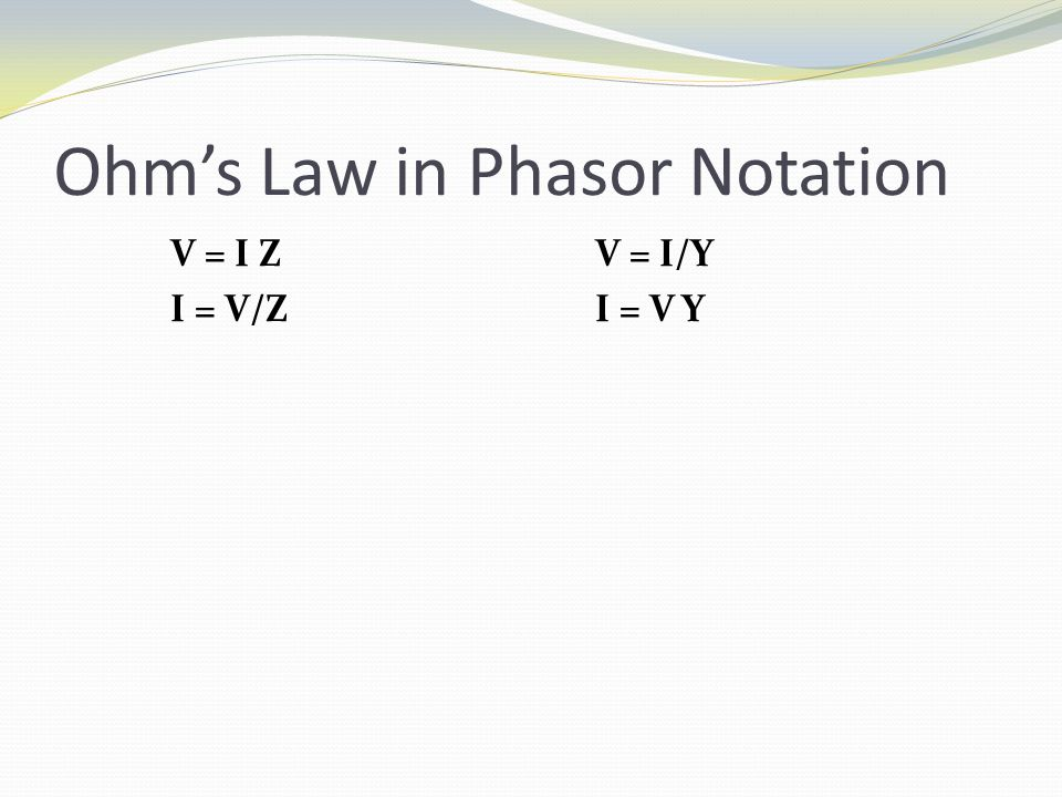 Ohm's Law in Phasor Notation V = I ZV = I/Y I = V/ZI = V Y
