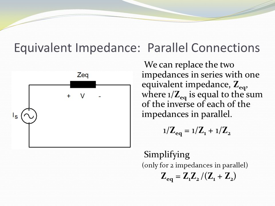 Equivalent Impedance: Parallel Connections We can replace the two impedances in series with one equivalent impedance, Z eq, where 1/Z eq is equal to the sum of the inverse of each of the impedances in parallel.