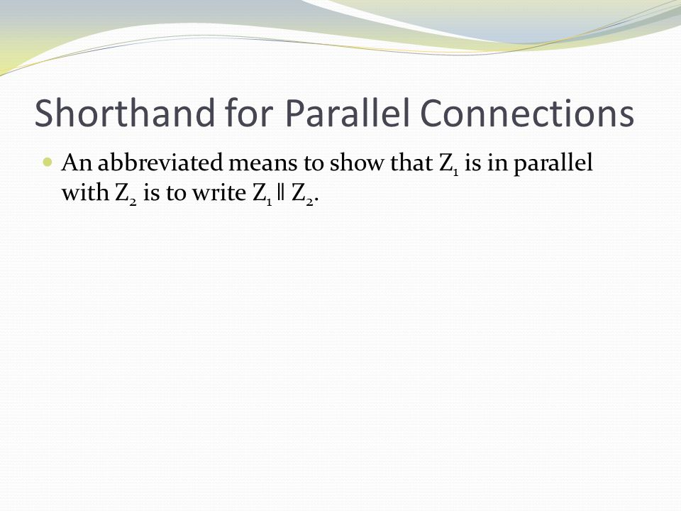 Shorthand for Parallel Connections An abbreviated means to show that Z 1 is in parallel with Z 2 is to write Z 1 ǁ Z 2.