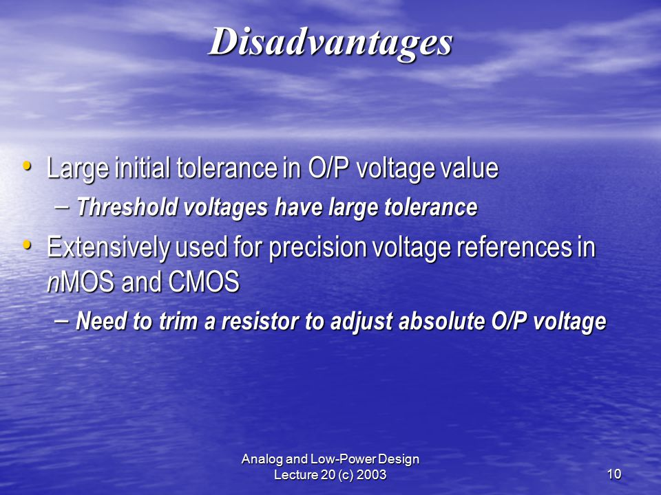 Analog and Low-Power Design Lecture 20 (c) 200310 Disadvantages Large initial tolerance in O/P voltage value Large initial tolerance in O/P voltage value – Threshold voltages have large tolerance Extensively used for precision voltage references in n MOS and CMOS Extensively used for precision voltage references in n MOS and CMOS – Need to trim a resistor to adjust absolute O/P voltage