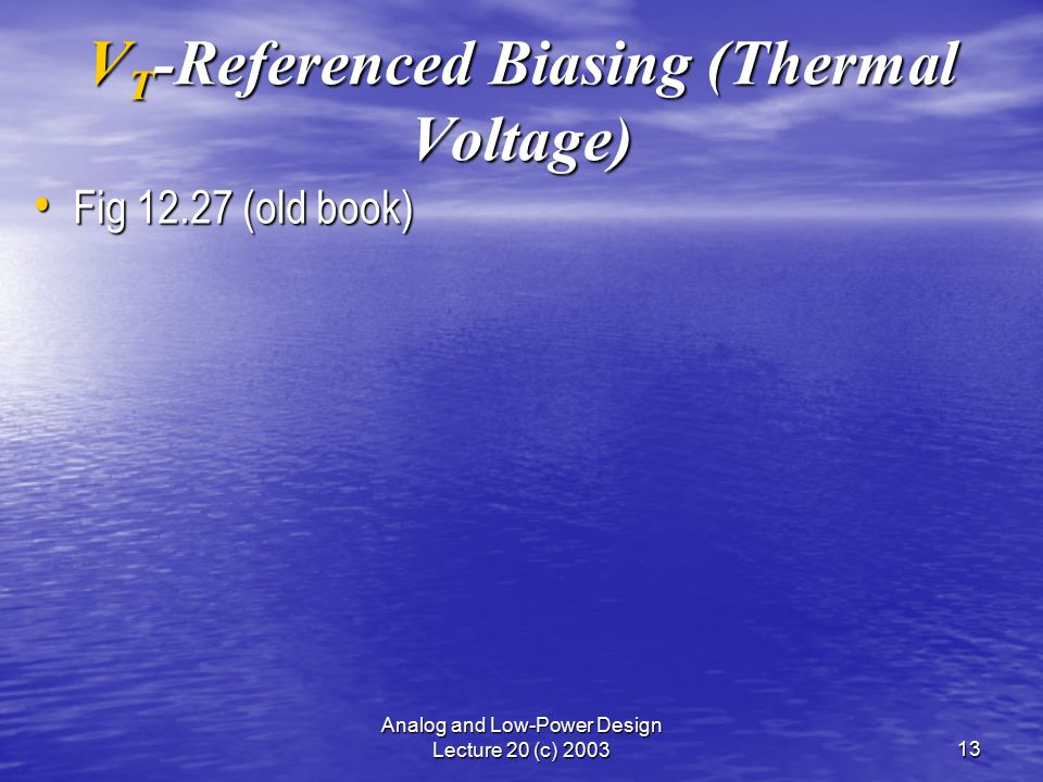 Analog and Low-Power Design Lecture 20 (c) 200313 V T -Referenced Biasing (Thermal Voltage) Fig 12.27 (old book) Fig 12.27 (old book)