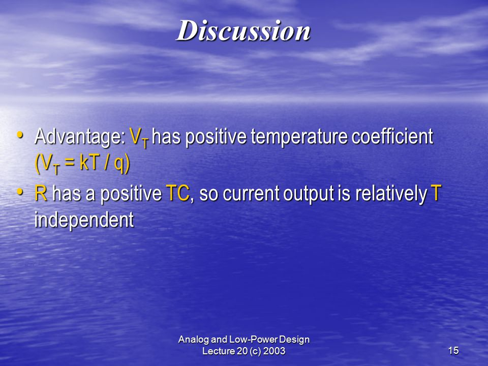 Analog and Low-Power Design Lecture 20 (c) 200315 Discussion Advantage: V T has positive temperature coefficient (V T = kT / q) Advantage: V T has positive temperature coefficient (V T = kT / q) R has a positive TC, so current output is relatively T independent R has a positive TC, so current output is relatively T independent