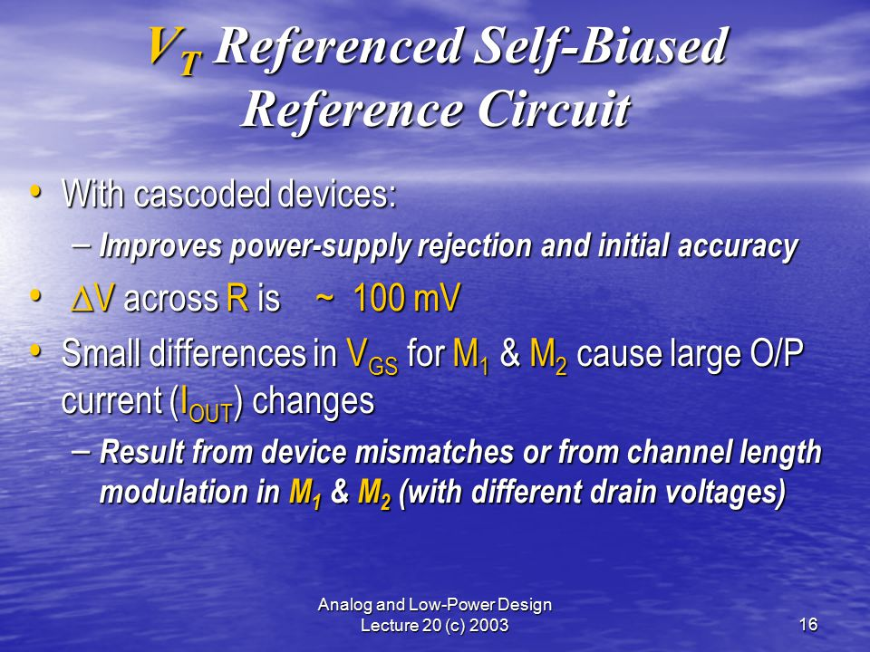 Analog and Low-Power Design Lecture 20 (c) 200316 V T Referenced Self-Biased Reference Circuit With cascoded devices: With cascoded devices: – Improves power-supply rejection and initial accuracy  V across R is ~ 100 mV  V across R is ~ 100 mV Small differences in V GS for M 1 & M 2 cause large O/P current (I OUT ) changes Small differences in V GS for M 1 & M 2 cause large O/P current (I OUT ) changes – Result from device mismatches or from channel length modulation in M 1 & M 2 (with different drain voltages)