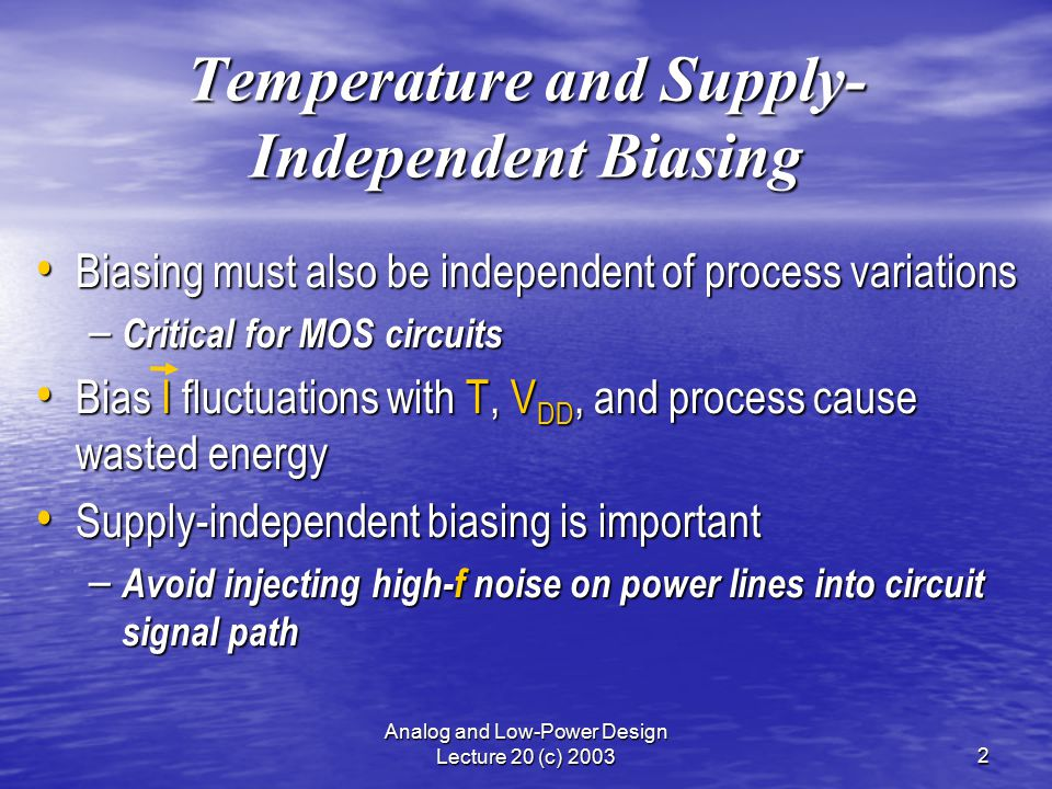 Analog and Low-Power Design Lecture 20 (c) 20032 Temperature and Supply- Independent Biasing Biasing must also be independent of process variations Biasing must also be independent of process variations – Critical for MOS circuits Bias I fluctuations with T, V DD, and process cause wasted energy Bias I fluctuations with T, V DD, and process cause wasted energy Supply-independent biasing is important Supply-independent biasing is important – Avoid injecting high-f noise on power lines into circuit signal path