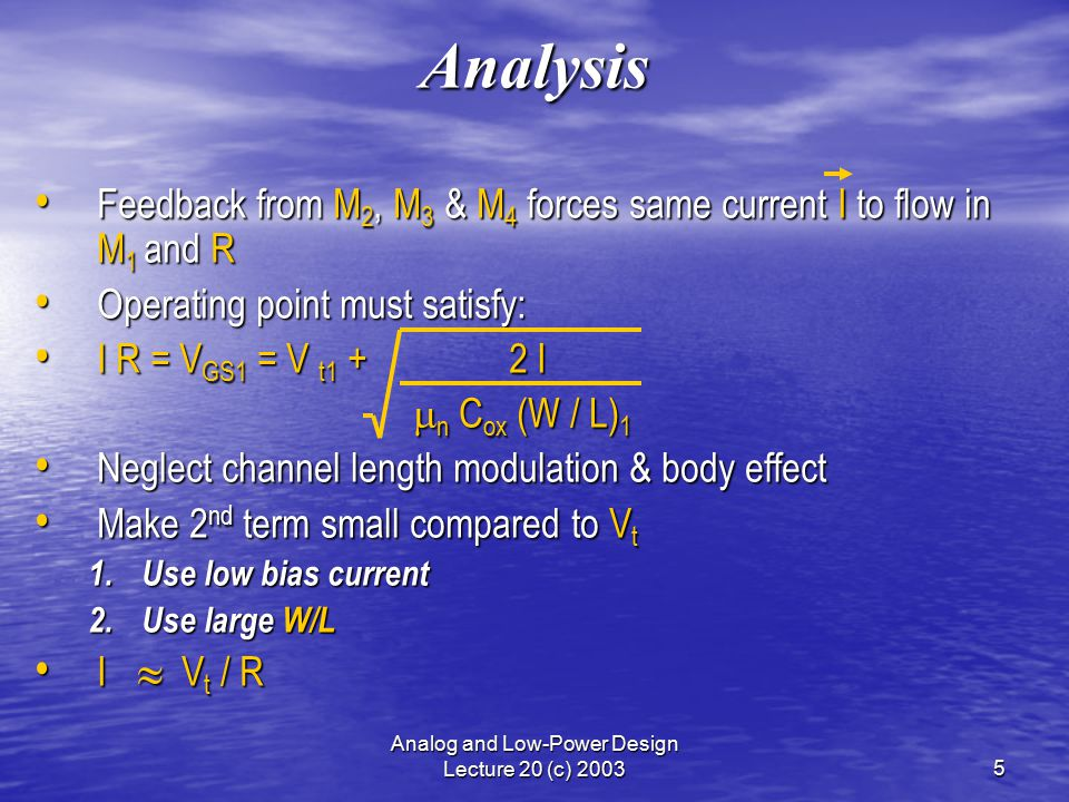 Analog and Low-Power Design Lecture 20 (c) 20035 Analysis Feedback from M 2, M 3 & M 4 forces same current I to flow in M 1 and R Feedback from M 2, M