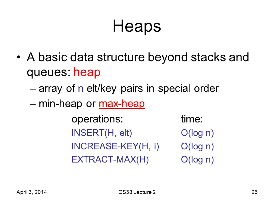 Heaps A basic data structure beyond stacks and queues: heap –array of n elt/key pairs in special order –min-heap or max-heap operations:time: INSERT(H, elt)O(log n) INCREASE-KEY(H, i)O(log n) EXTRACT-MAX(H)O(log n) April 3, 2014CS38 Lecture 225