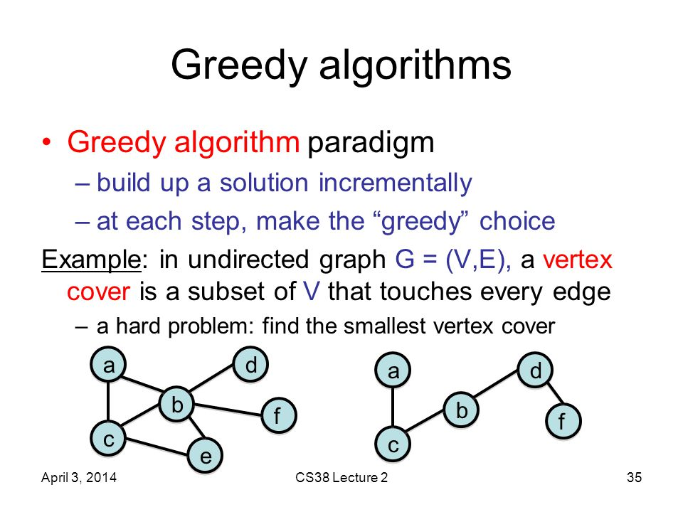 Greedy algorithms Greedy algorithm paradigm –build up a solution incrementally –at each step, make the greedy choice Example: in undirected graph G = (V,E), a vertex cover is a subset of V that touches every edge –a hard problem: find the smallest vertex cover April 3, 2014CS38 Lecture 235 a a b b c c d d f f e e a a b b c c d d f f