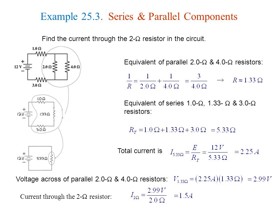 Example 25.3. Series & Parallel Components Find the current through the 2-  resistor in the circuit. Equivalent of parallel 2.0-  & 4.0-  resistors