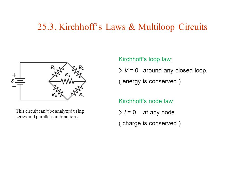 25.3. Kirchhoff's Laws & Multiloop Circuits Kirchhoff's loop law:  V = 0around any closed loop. ( energy is conserved ) This circuit can't be analyze