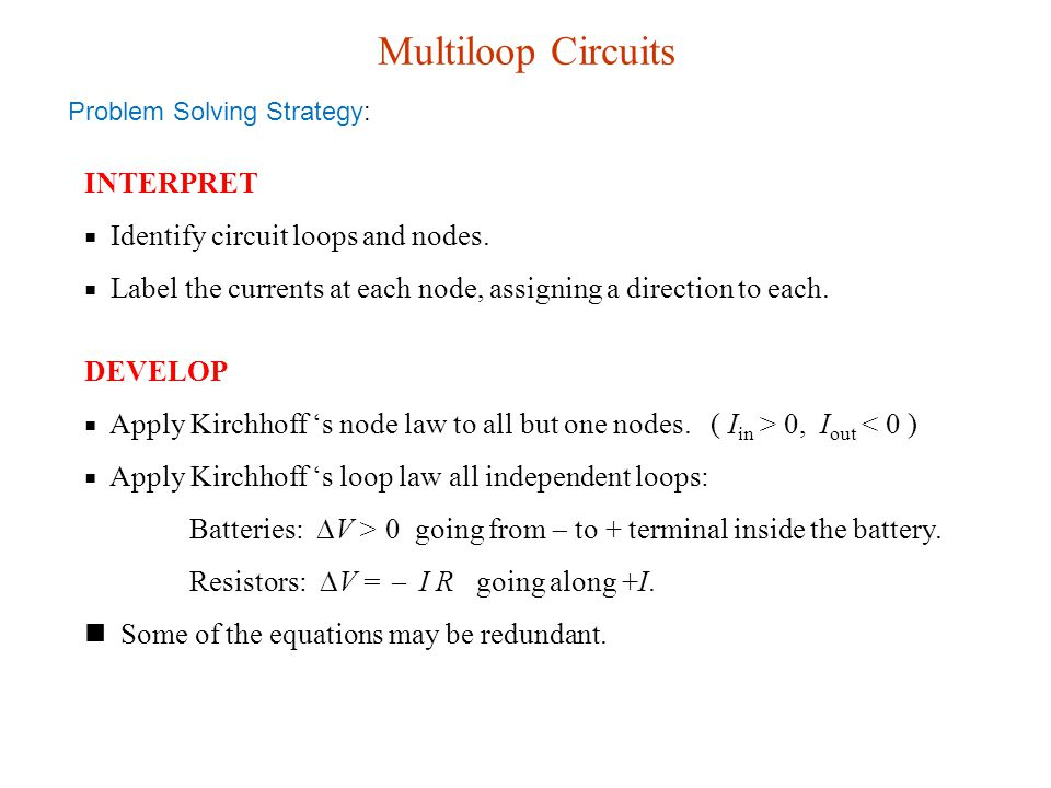 Multiloop Circuits INTERPRET ■ Identify circuit loops and nodes. ■ Label the currents at each node, assigning a direction to each. Problem Solving Str